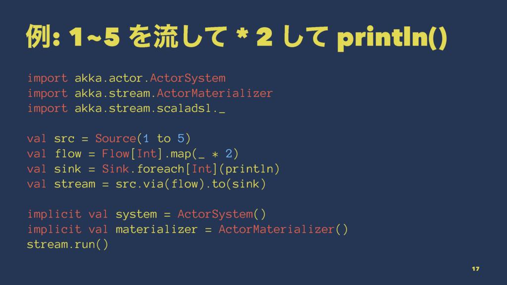 ྫ: 1~5 Λྲྀͯ͠ * 2 ͯ͠ println() import akka.actor....