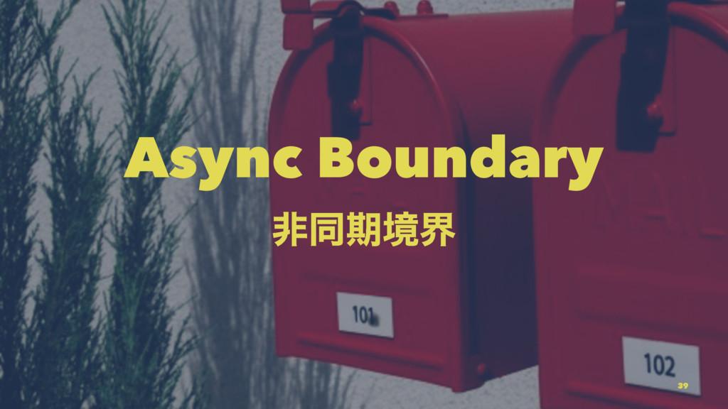 Async Boundary ඇಉظڥք 39