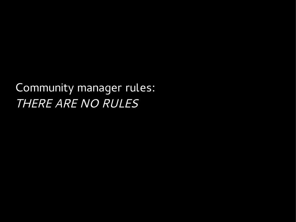 Community manager rules: THERE ARE NO RULES