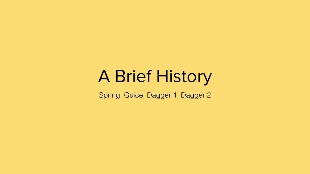 A Brief History Spring, Guice, Dagger 1, Dagger...