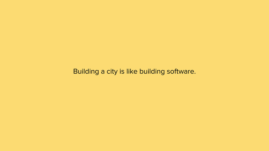 Building a city is like building software.