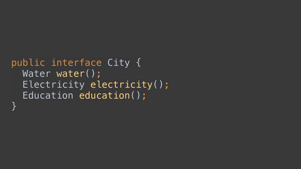 public interface City { Water water(); Electr...
