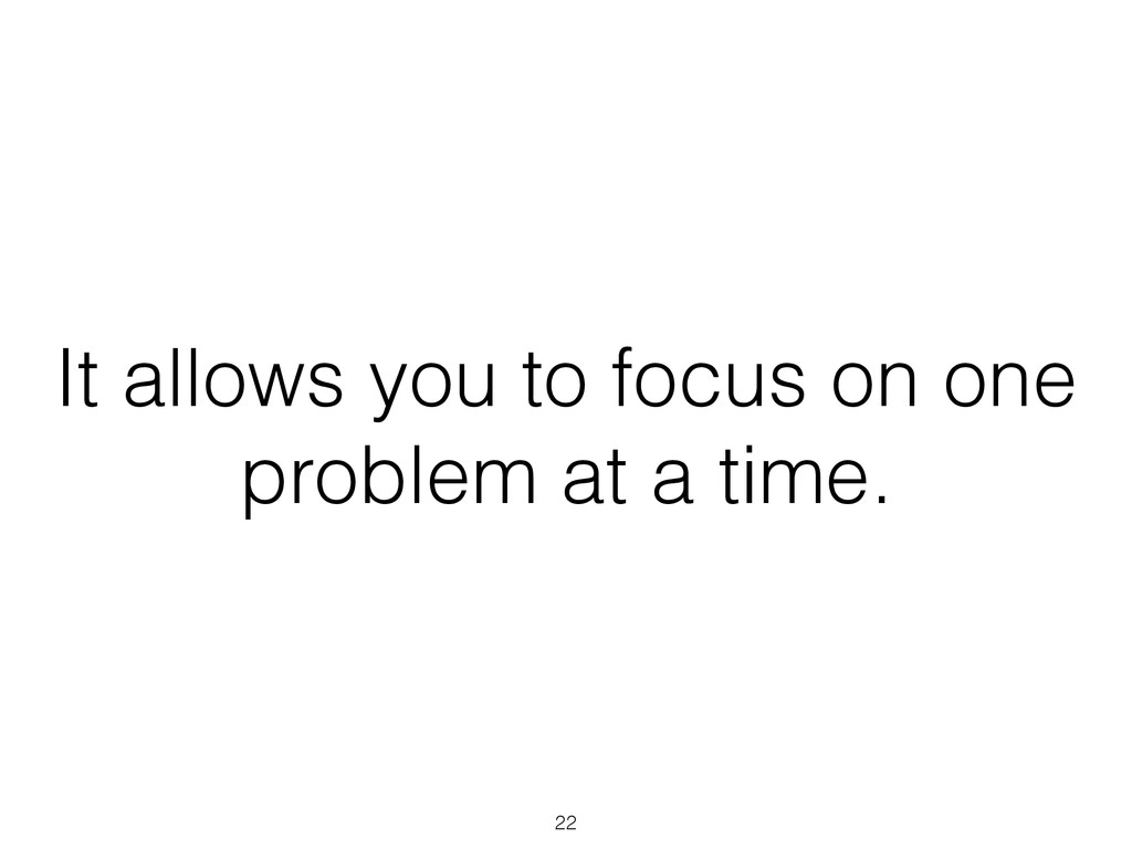 It allows you to focus on one problem at a time...