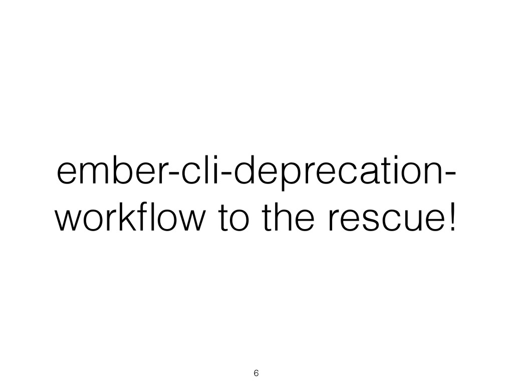 ember-cli-deprecation- workflow to the rescue! 6