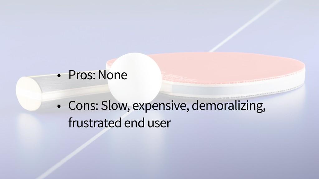 • Pros: None • Cons: Slow, expensive, demoraliz...