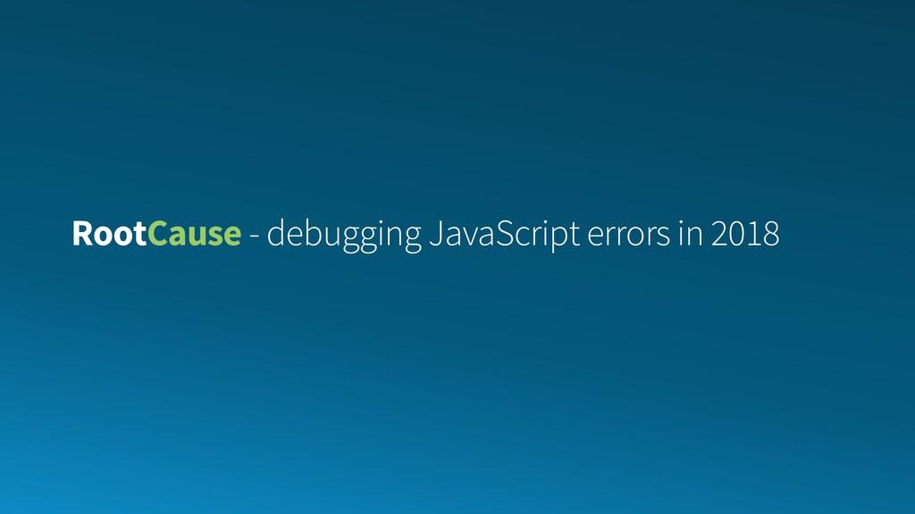 RootCause - debugging JavaScript errors in 2018
