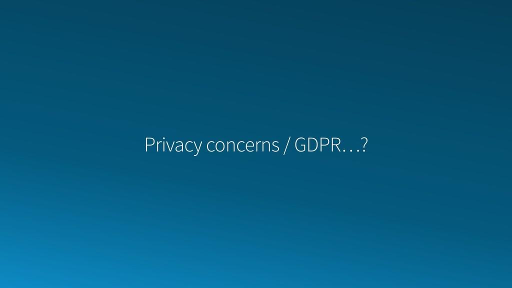 Privacy concerns / GDPR…?