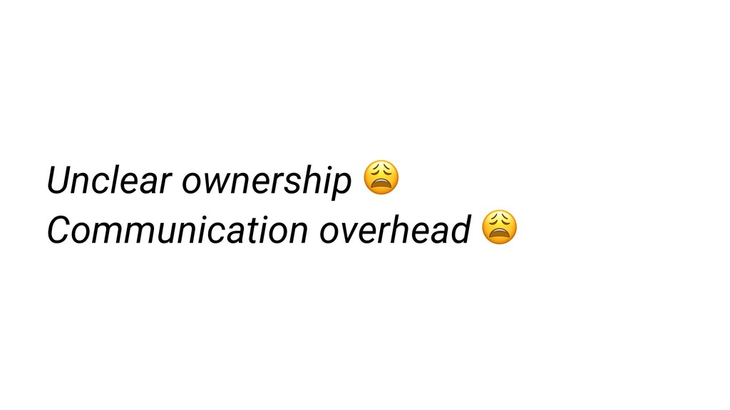 Unclear ownership  Communication overhead