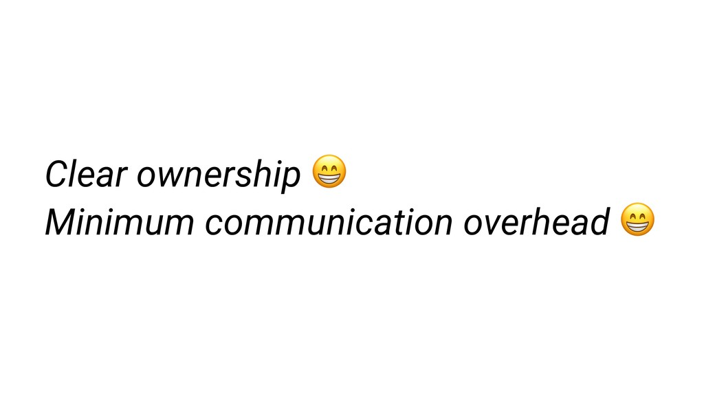 Clear ownership  Minimum communication overhead