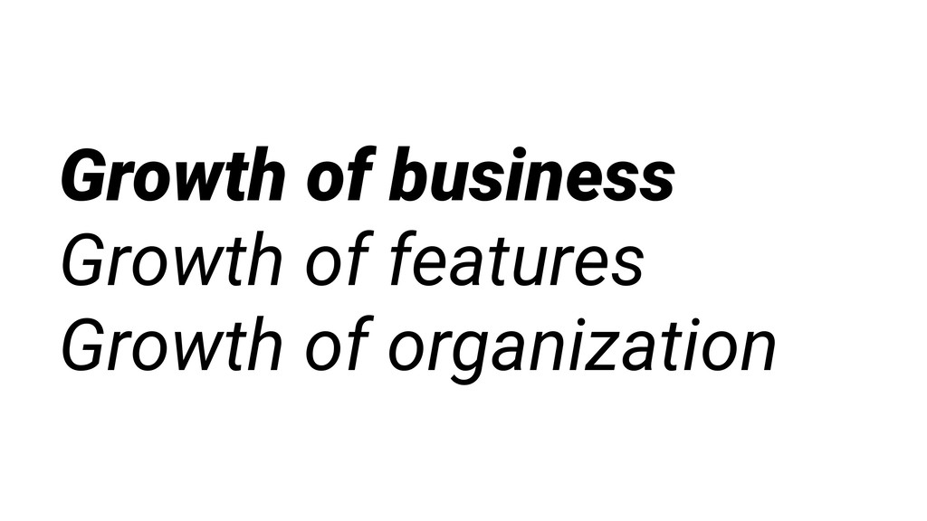Growth of business Growth of features Growth of...