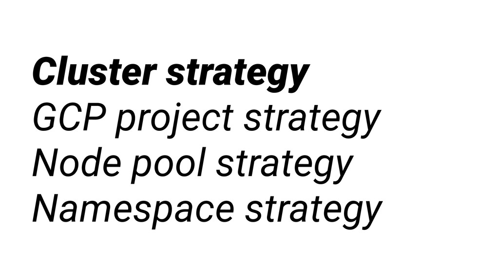 Cluster strategy GCP project strategy Node pool...