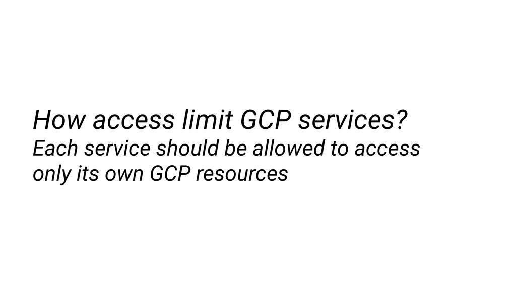 How access limit GCP services? Each service sho...