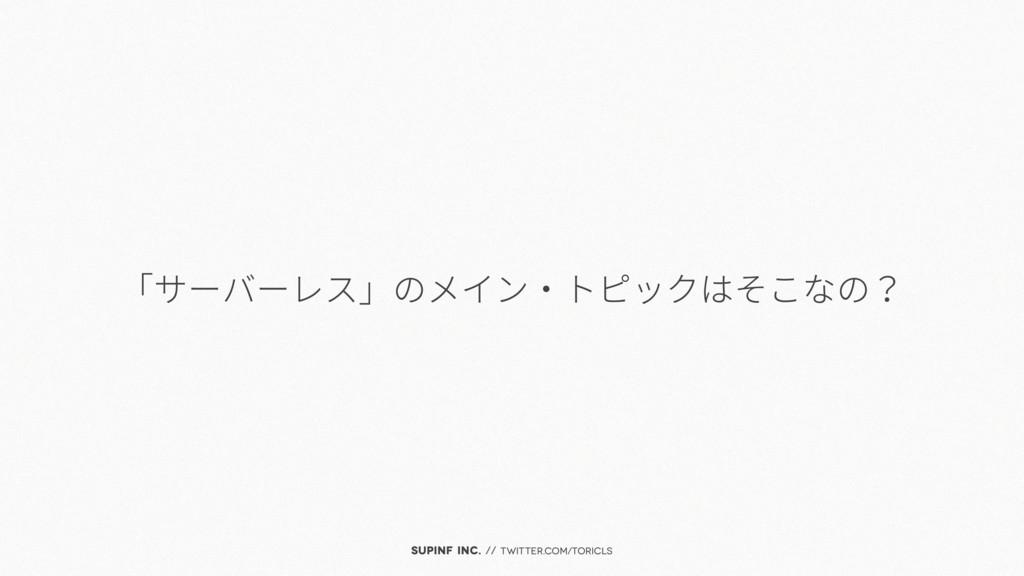 SUPINF Inc. // twitter.com/toricls 「サーバーレス」のメイン...