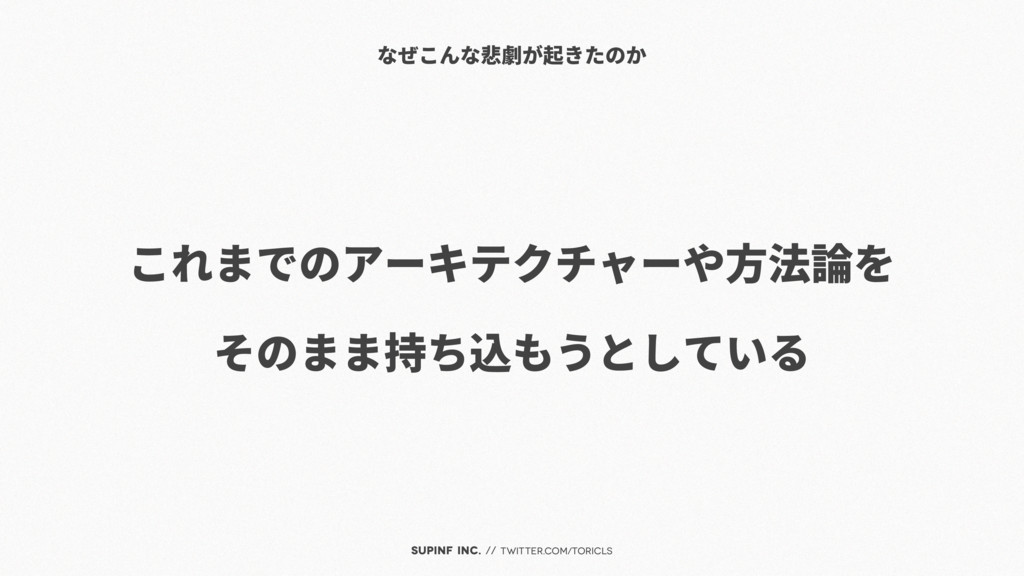 SUPINF Inc. // twitter.com/toricls これまでのアーキテクチャ...
