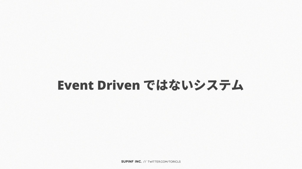 SUPINF Inc. // twitter.com/toricls Event Driven...
