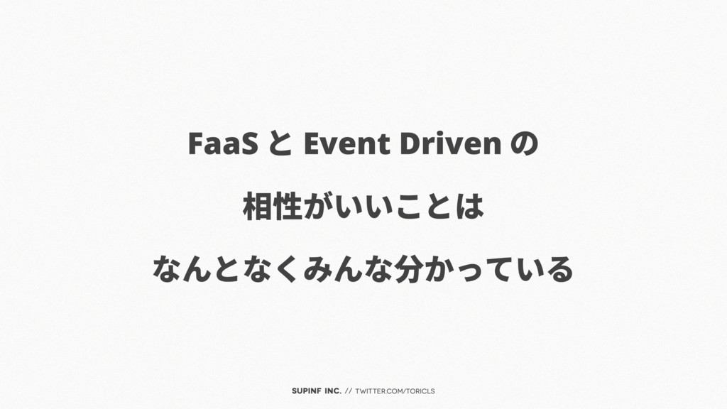 SUPINF Inc. // twitter.com/toricls FaaS と Event...