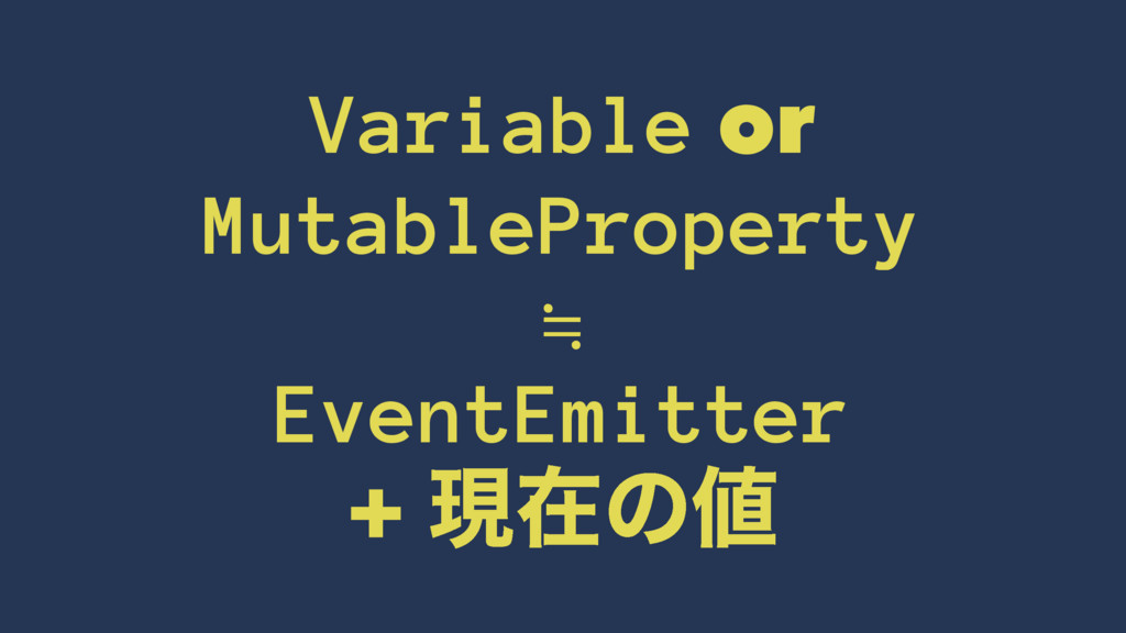 Variable or MutableProperty ≒ EventEmitter + ݱࡏ...