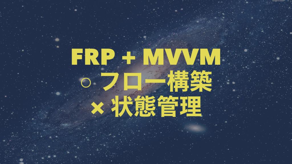FRP + MVVM ○ ϑϩʔߏங × ঢ়ଶཧ
