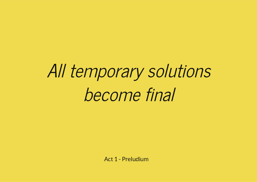 All temporary solutions become final Act 1 - Pr...