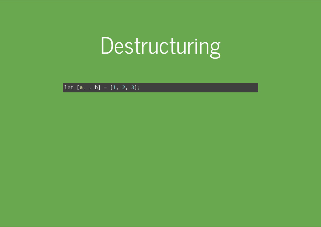 Destructuring l e t [ a , , b ] = [ 1 , 2 , 3 ]...