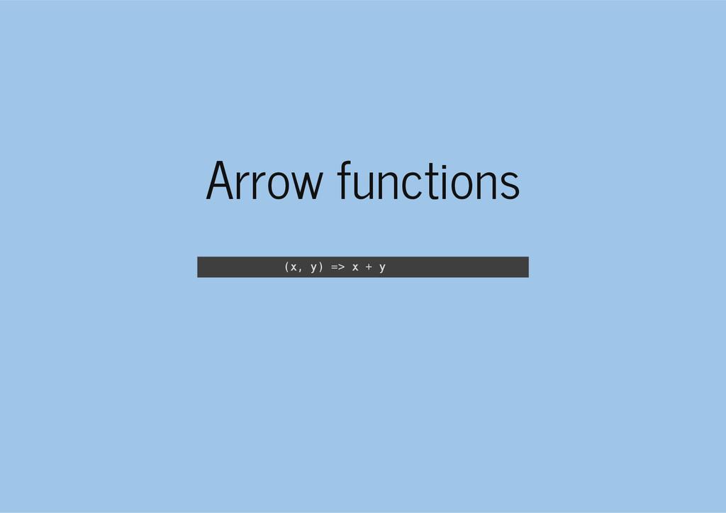 Arrow functions ( x , y ) = > x + y