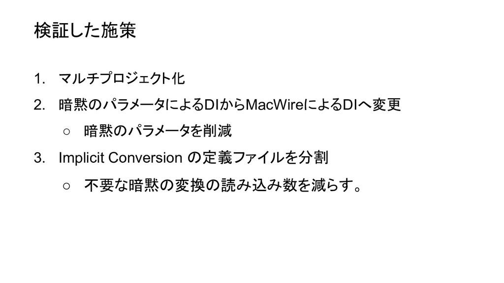 検証した施策 1. マルチプロジェクト化 2. 暗黙のパラメータによるDIからMacWireに...