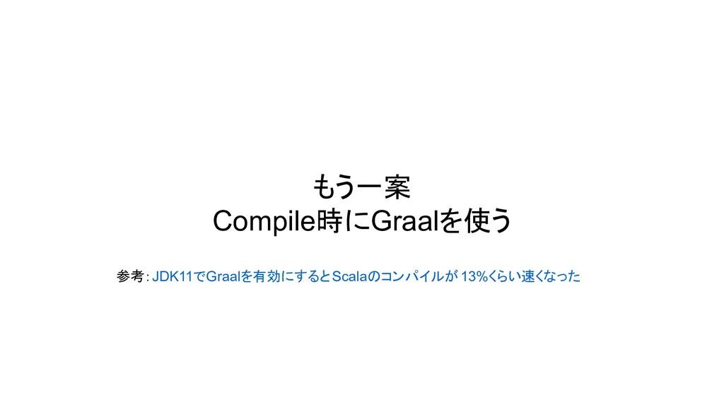 もう一案 Compile時にGraalを使う 参考:JDK11でGraalを有効にするとSca...