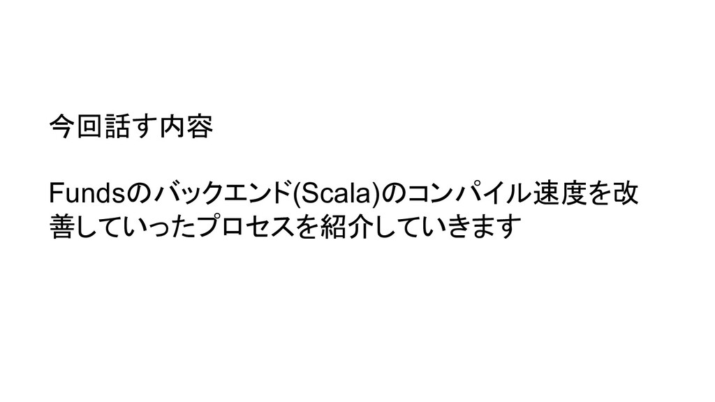 今回話す内容 Fundsのバックエンド(Scala)のコンパイル速度を改 善していったプロセス...