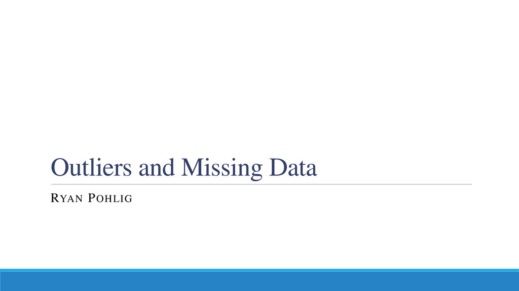 Outliers and Missing Data RYAN POHLIG