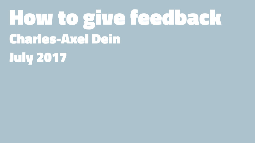 How to give feedback Charles-Axel Dein July 2017