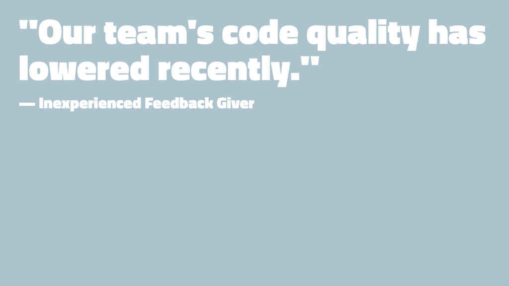 """Our team's code quality has lowered recently.""..."