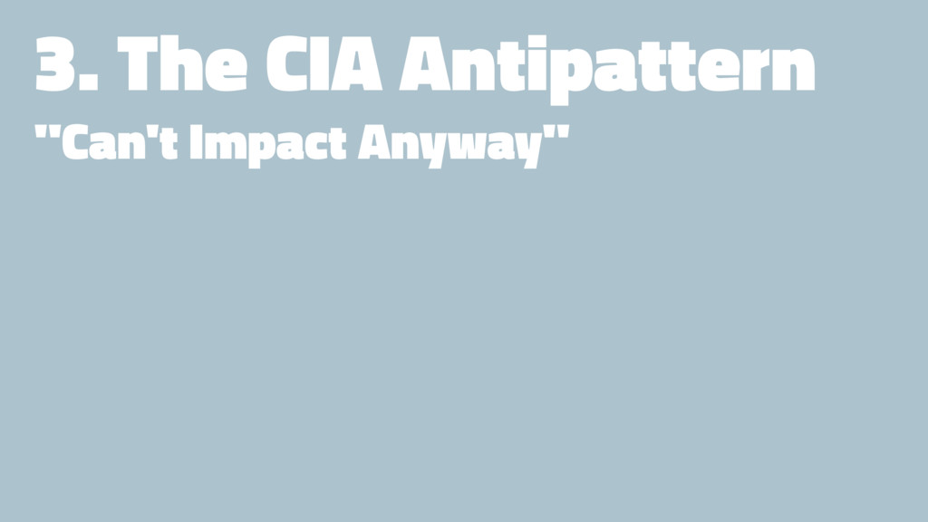 "3. The CIA Antipattern ""Can't Impact Anyway"""
