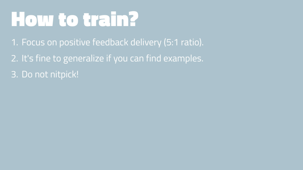 How to train? 1. Focus on positive feedback del...