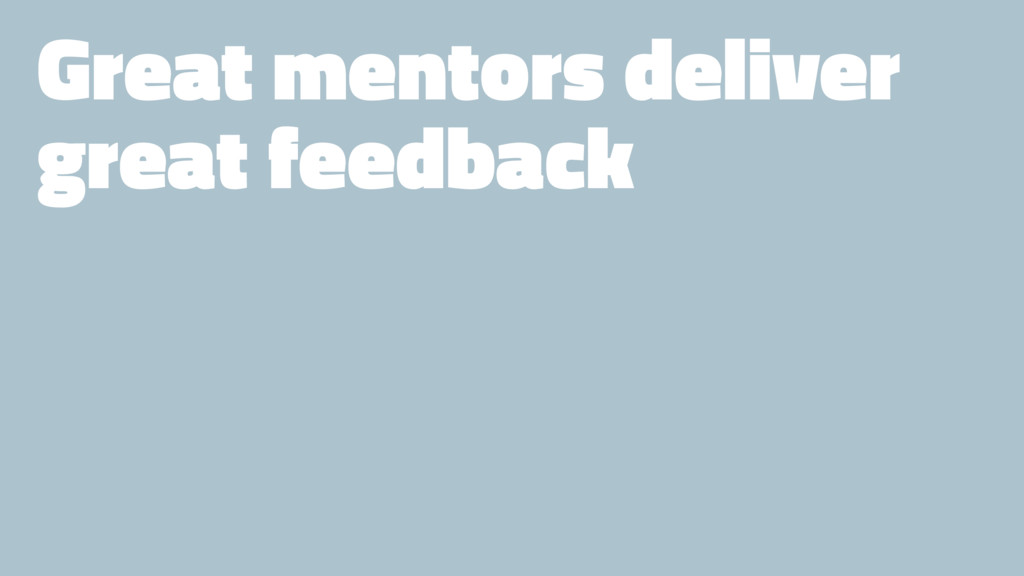 Great mentors deliver great feedback