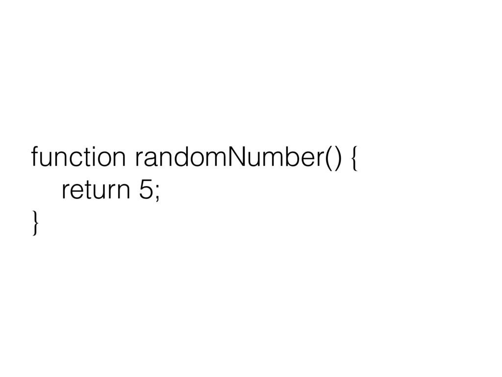function randomNumber() { return 5; }