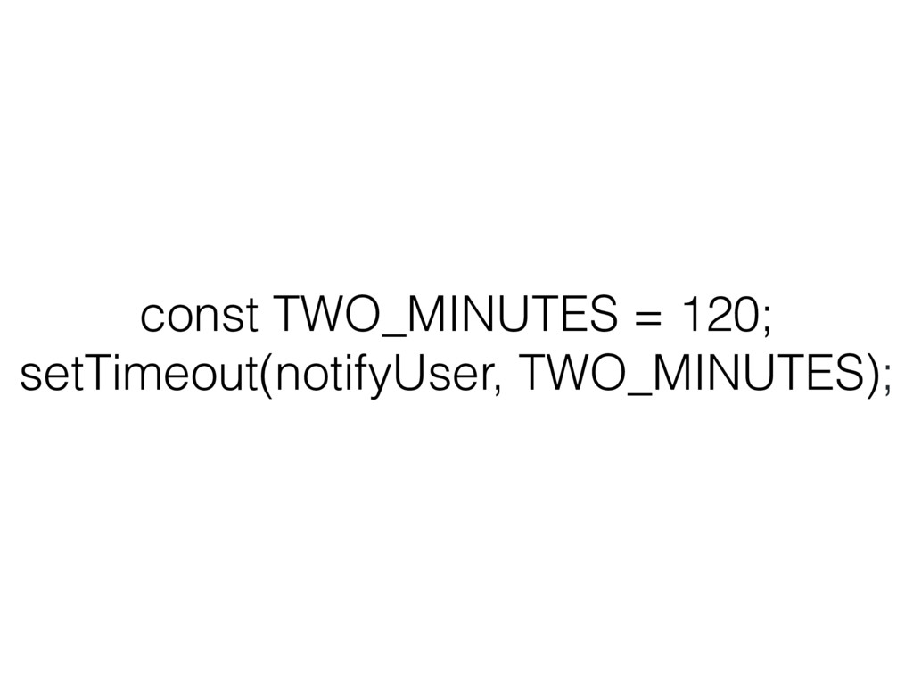 const TWO_MINUTES = 120; setTimeout(notifyUser,...