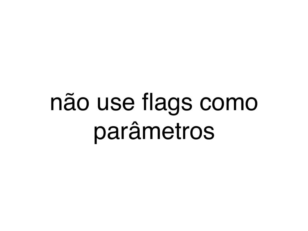 não use flags como parâmetros