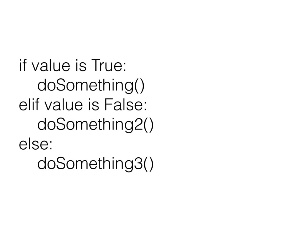 if value is True: doSomething() elif value is F...