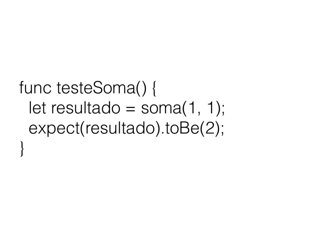 func testeSoma() { let resultado = soma(1, 1); ...