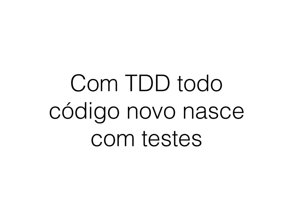 Com TDD todo código novo nasce com testes
