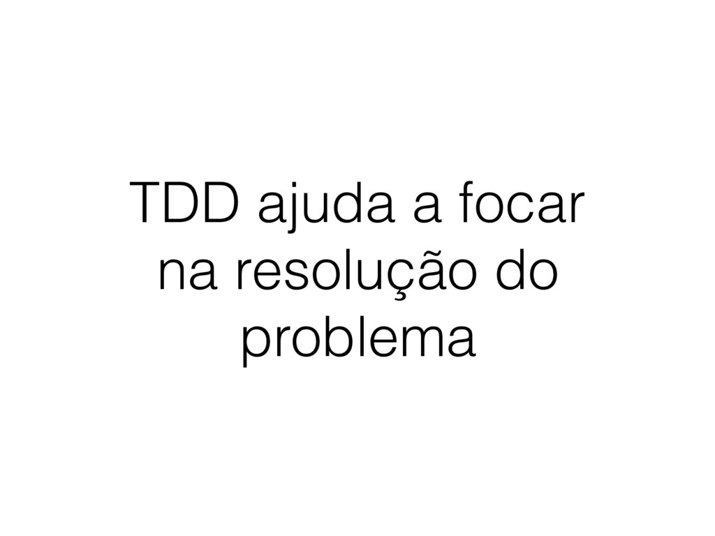 TDD ajuda a focar na resolução do problema