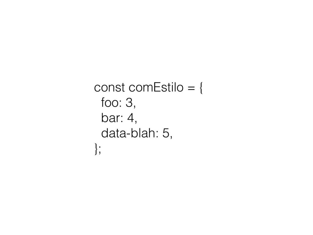 const comEstilo = { foo: 3, bar: 4, data-blah: ...