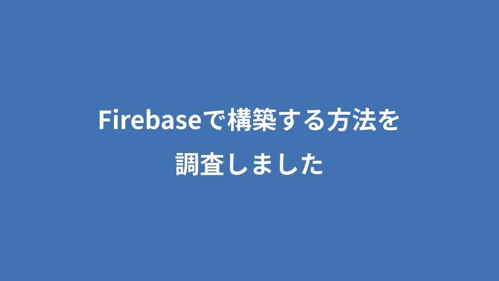 Firebaseで構築する⽅法を 調査しました