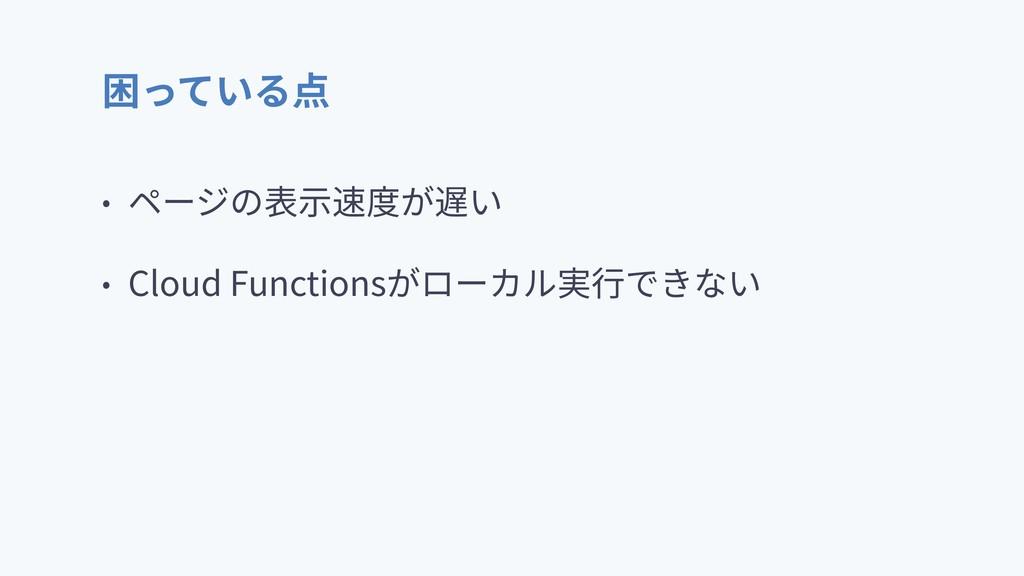 困っている点 • ページの表⽰速度が遅い • Cloud Functionsがローカル実⾏でき...