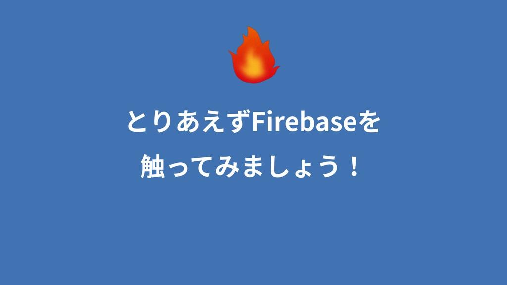 とりあえずFirebaseを 触ってみましょう!