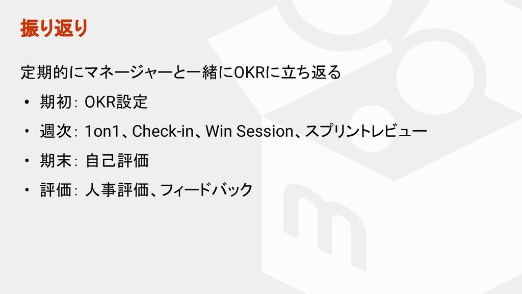 振り返り 定期的にマネージャーと一緒にOKRに立ち返る • 期初: OKR設定 • 週次: 1...