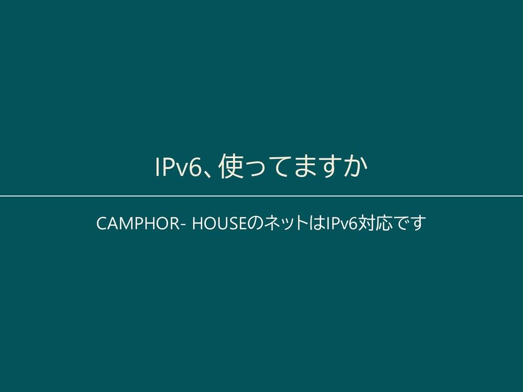 IPv6、使ってますか CAMPHOR- HOUSEのネットはIPv6対応です