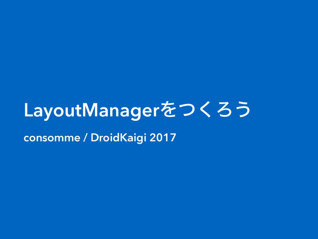 LayoutManagerΛͭ͘Ζ͏ consomme / DroidKaigi 2017
