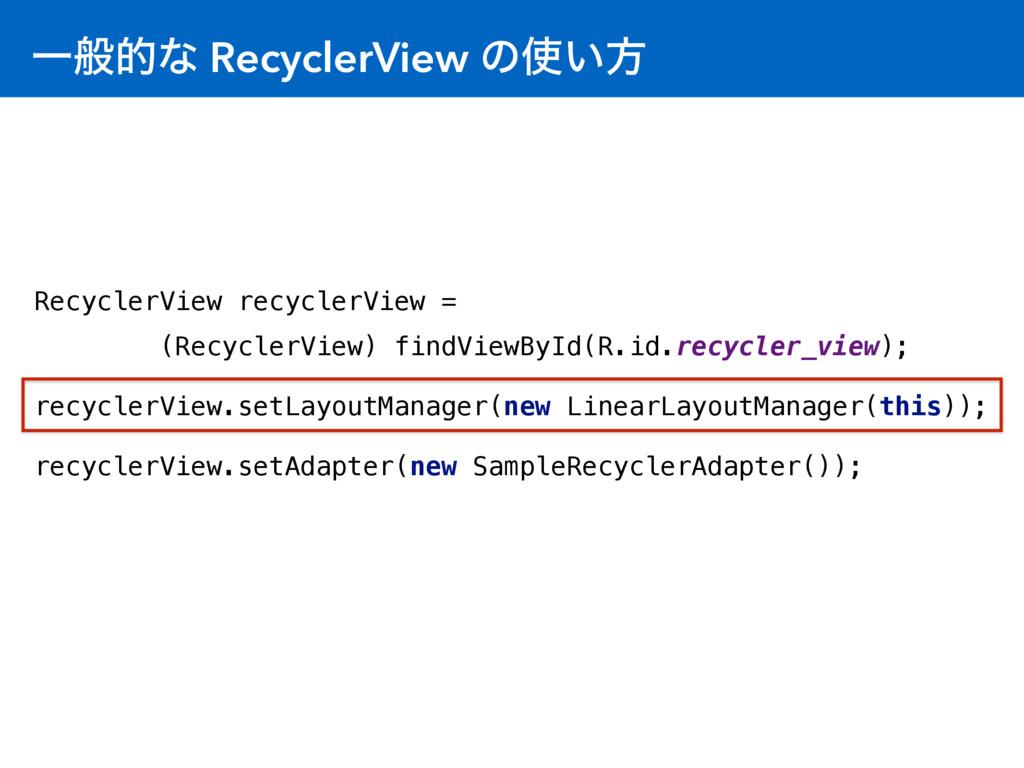 Ұൠతͳ RecyclerView ͷ͍ํ RecyclerView recyclerVie...