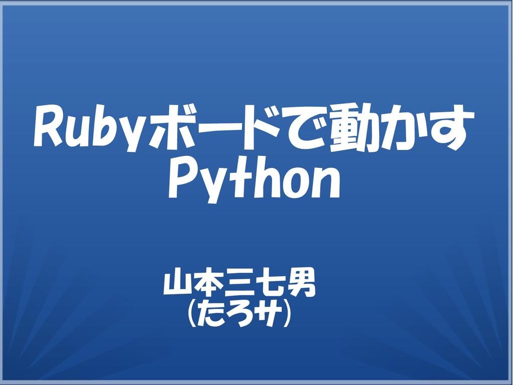 山本三七男 (たろササ) Rubyボードで動かすで動かす動かすかす Python